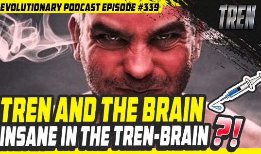 Evolutionary.org Podcast #339-[Trenbolone] Tren and the Brain – insane in the tren-brain?!